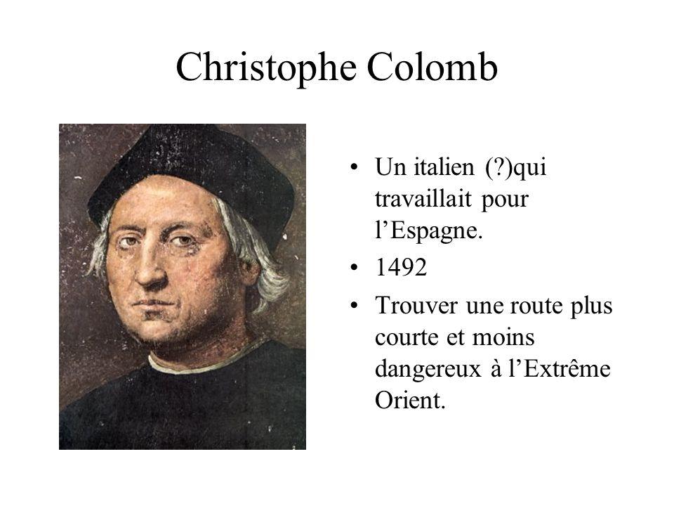 Christophe Colomb Un italien (?)qui travaillait pour lEspagne. 1492 Trouver une route plus courte et moins dangereux à lExtrême Orient.