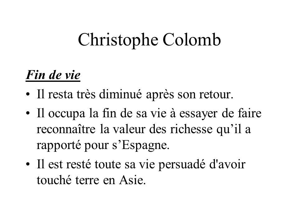 Christophe Colomb Fin de vie Il resta très diminué après son retour. Il occupa la fin de sa vie à essayer de faire reconnaître la valeur des richesse