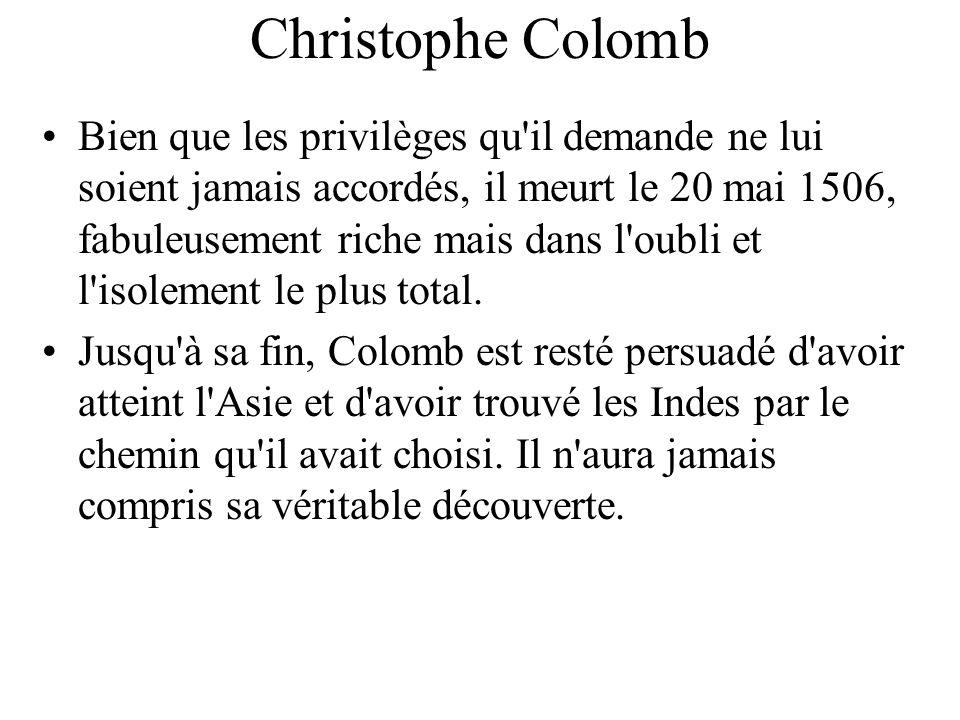 Christophe Colomb Bien que les privilèges qu'il demande ne lui soient jamais accordés, il meurt le 20 mai 1506, fabuleusement riche mais dans l'oubli