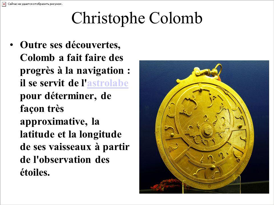Christophe Colomb Outre ses découvertes, Colomb a fait faire des progrès à la navigation : il se servit de l'astrolabe pour déterminer, de façon très