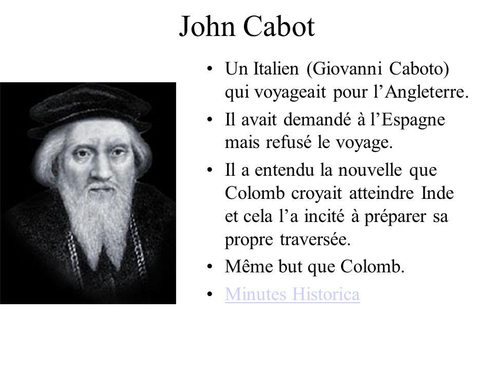 John Cabot Un Italien (Giovanni Caboto) qui voyageait pour lAngleterre. Il avait demandé à lEspagne mais refusé le voyage. Il a entendu la nouvelle qu
