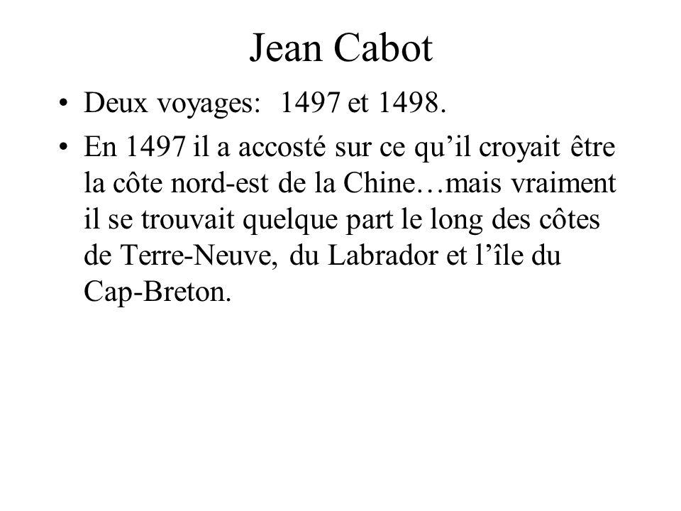 Jean Cabot Deux voyages: 1497 et 1498. En 1497 il a accosté sur ce quil croyait être la côte nord-est de la Chine…mais vraiment il se trouvait quelque