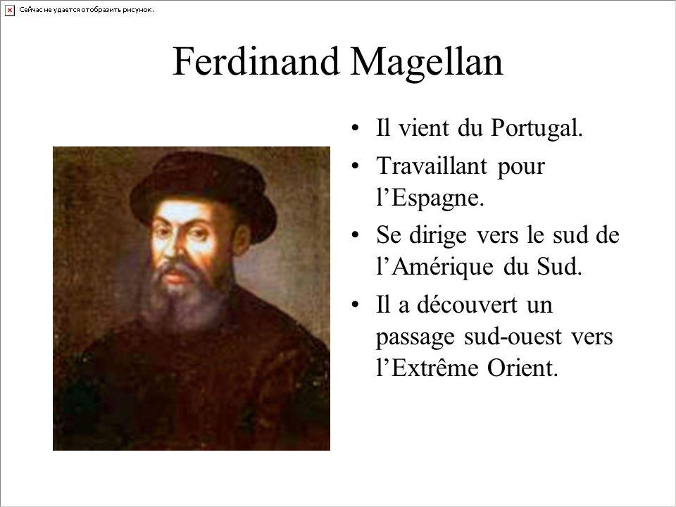 Ferdinand Magellan Il vient du Portugal. Travaillant pour lEspagne. Se dirige vers le sud de lAmérique du Sud. Il a découvert un passage sud-ouest ver