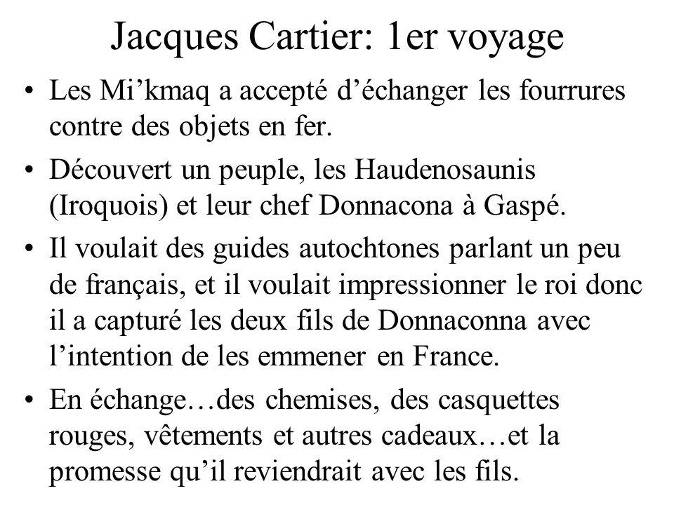 Jacques Cartier: 1er voyage Les Mikmaq a accepté déchanger les fourrures contre des objets en fer. Découvert un peuple, les Haudenosaunis (Iroquois) e