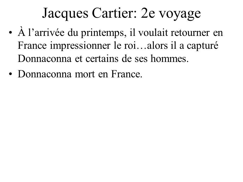 Jacques Cartier: 2e voyage À larrivée du printemps, il voulait retourner en France impressionner le roi…alors il a capturé Donnaconna et certains de s