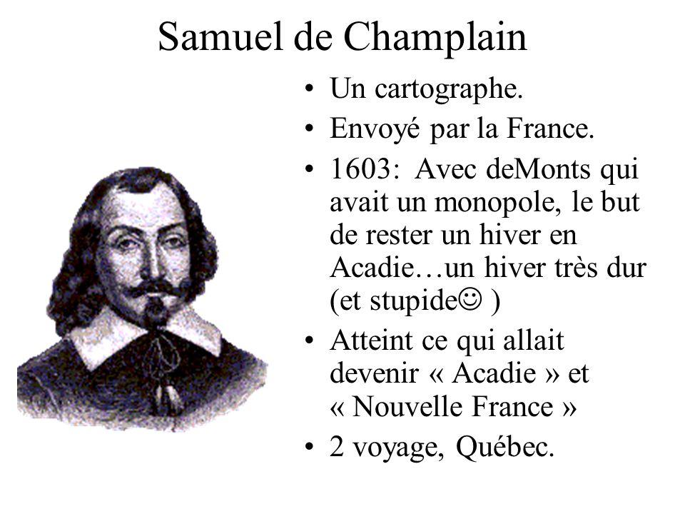 Samuel de Champlain Un cartographe. Envoyé par la France. 1603: Avec deMonts qui avait un monopole, le but de rester un hiver en Acadie…un hiver très