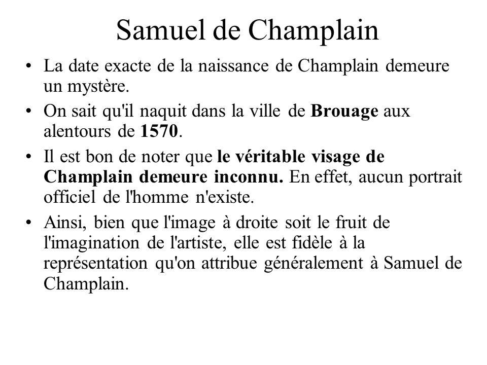 Samuel de Champlain La date exacte de la naissance de Champlain demeure un mystère. On sait qu'il naquit dans la ville de Brouage aux alentours de 157