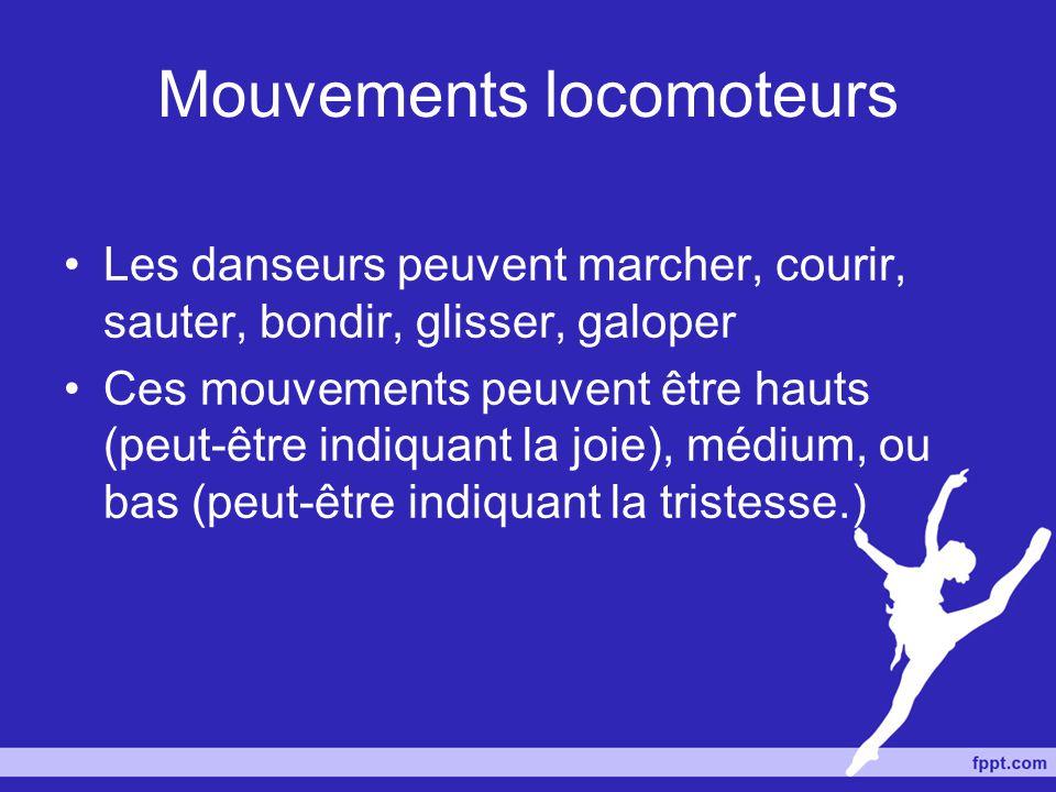 Mouvements locomoteurs Les danseurs peuvent marcher, courir, sauter, bondir, glisser, galoper Ces mouvements peuvent être hauts (peut-être indiquant l