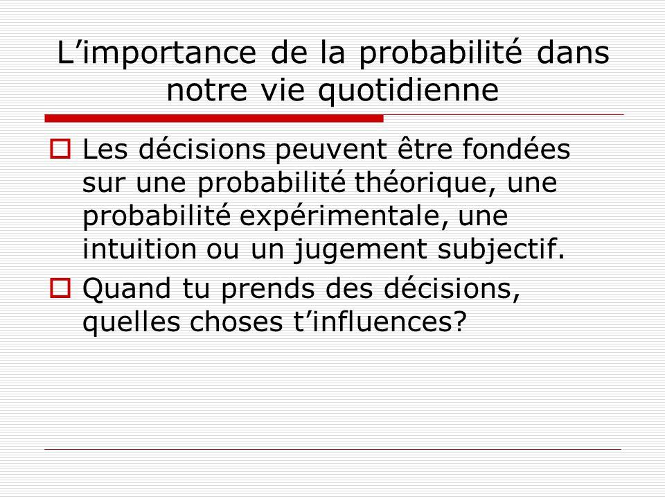 Limportance de la probabilité dans notre vie quotidienne Les décisions peuvent être fondées sur une probabilité théorique, une probabilité expérimenta