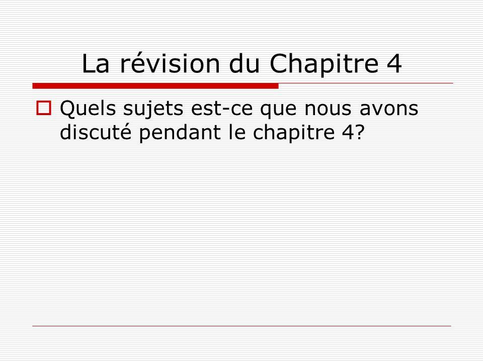 La révision du Chapitre 4 Quels sujets est-ce que nous avons discuté pendant le chapitre 4?