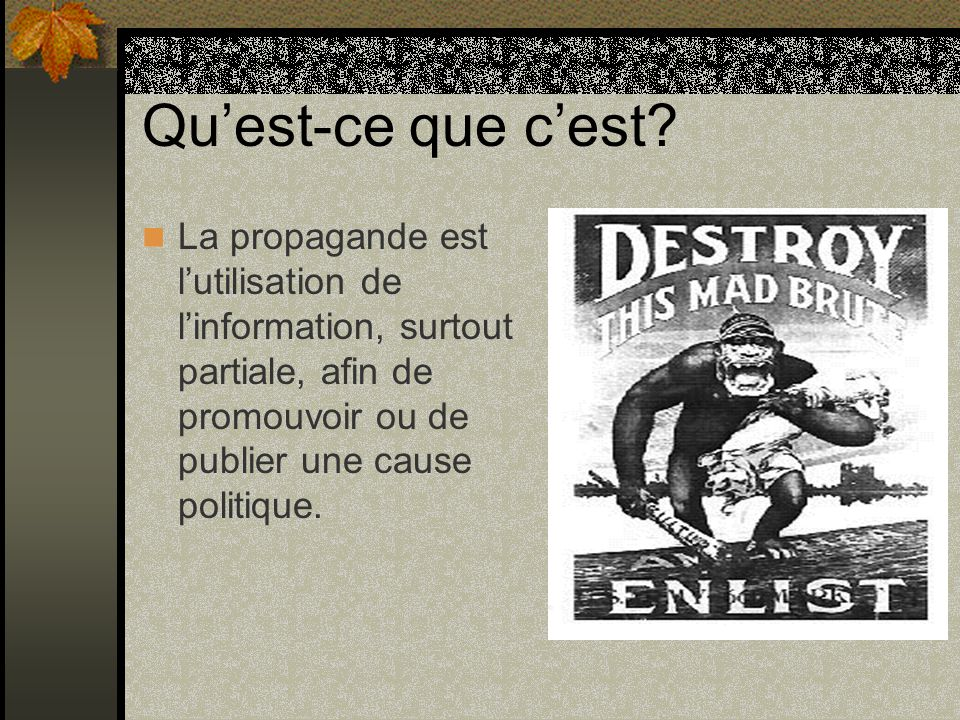 Quest-ce que cest? La propagande est lutilisation de linformation, surtout partiale, afin de promouvoir ou de publier une cause politique.