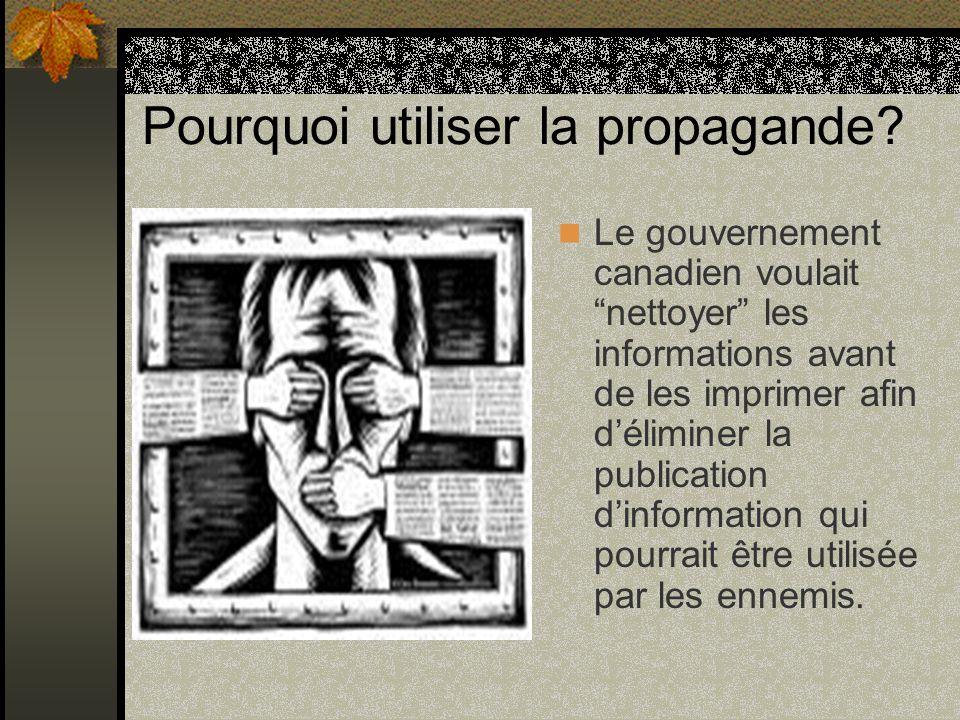 Pourquoi utiliser la propagande? Le gouvernement canadien voulait nettoyer les informations avant de les imprimer afin déliminer la publication dinfor