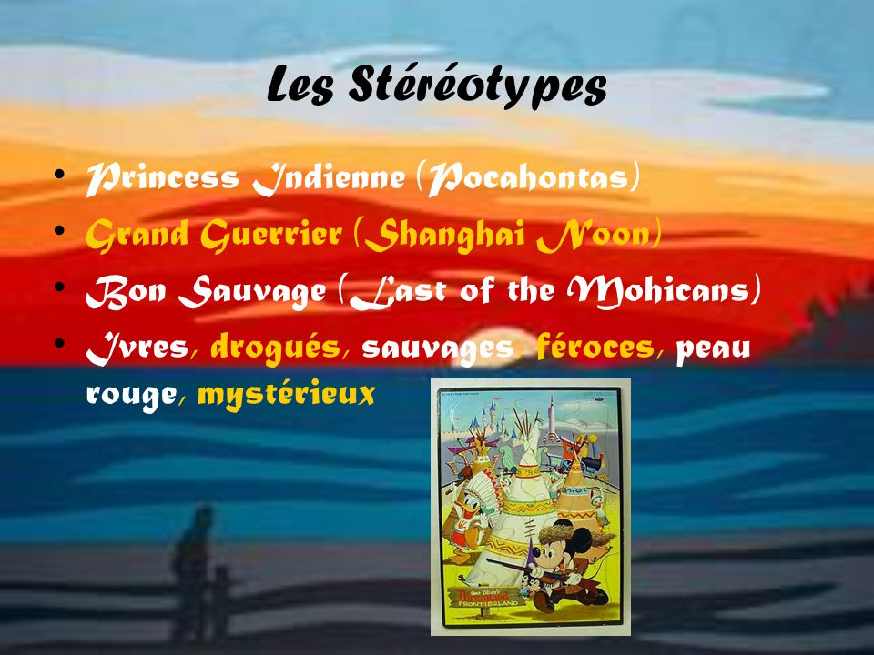 Les Stéréotypes Princess Indienne (Pocahontas) Grand Guerrier (Shanghai Noon) Bon Sauvage (Last of the Mohicans) Ivres, drogués, sauvages, féroces, pe