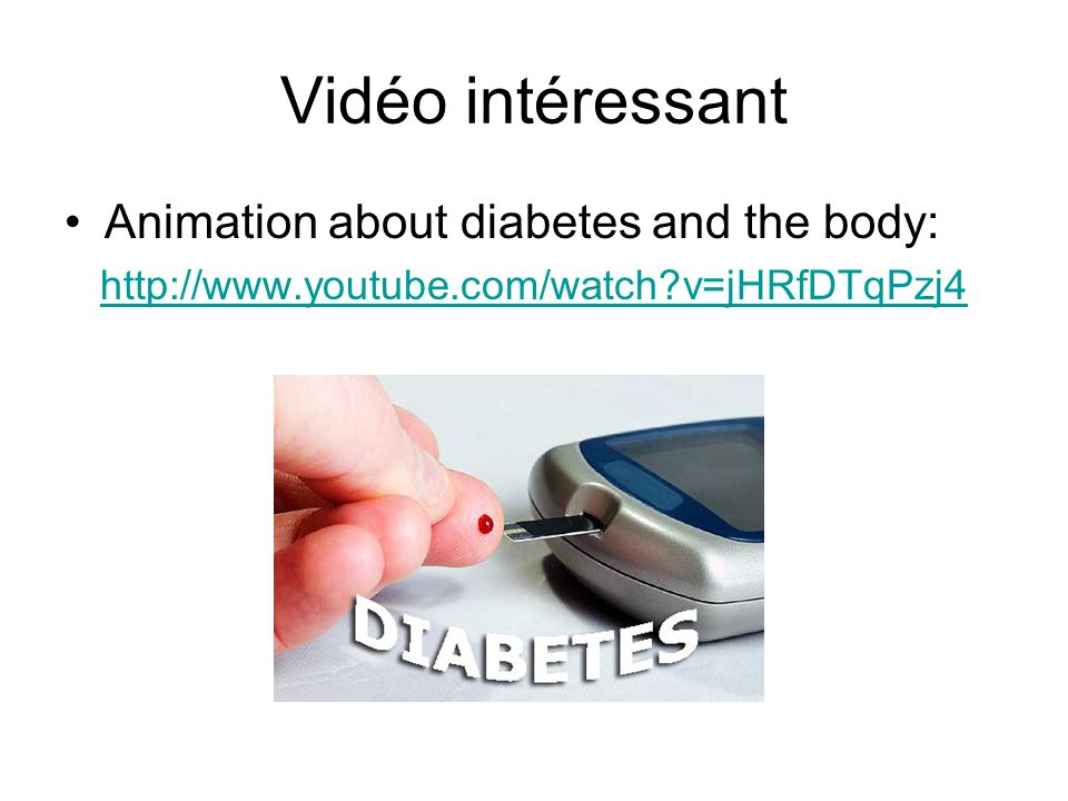 Vidéo intéressant Animation about diabetes and the body: http://www.youtube.com/watch?v=jHRfDTqPzj4