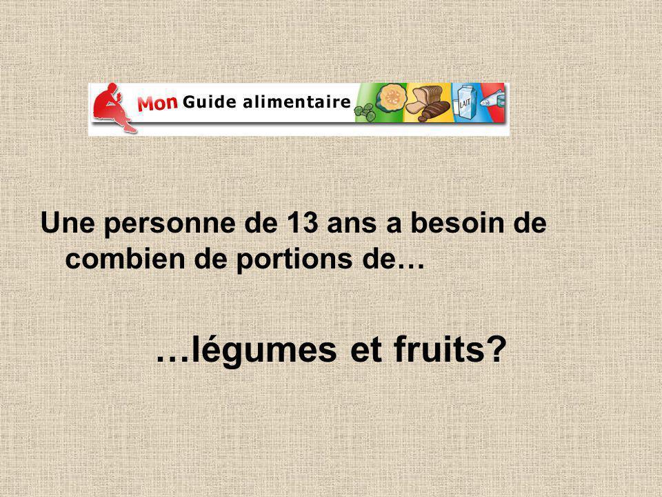 Une personne de 13 ans a besoin de combien de portions de… …légumes et fruits?
