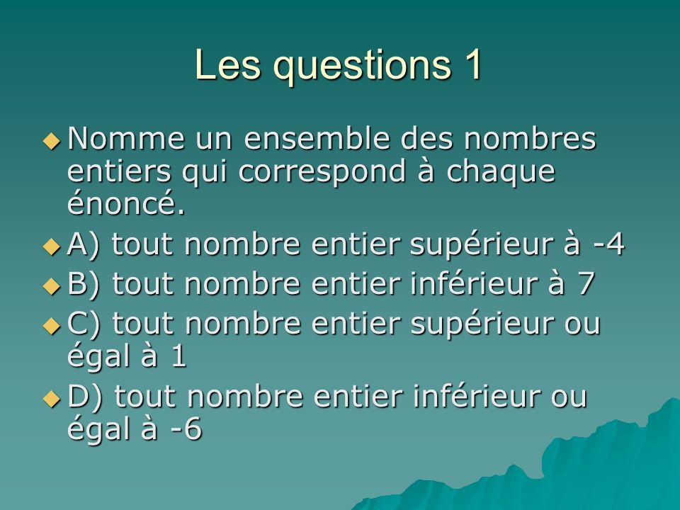Les questions 1 Nomme un ensemble des nombres entiers qui correspond à chaque énoncé. Nomme un ensemble des nombres entiers qui correspond à chaque én