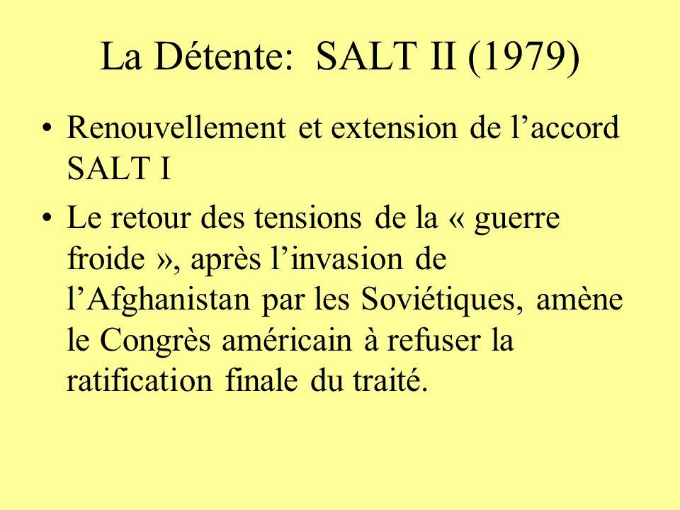 La Détente: SALT II (1979) Renouvellement et extension de laccord SALT I Le retour des tensions de la « guerre froide », après linvasion de lAfghanistan par les Soviétiques, amène le Congrès américain à refuser la ratification finale du traité.