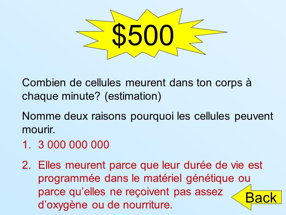 $500 Combien de cellules meurent dans ton corps à chaque minute? (estimation) Nomme deux raisons pourquoi les cellules peuvent mourir. 1.3 000 000 000