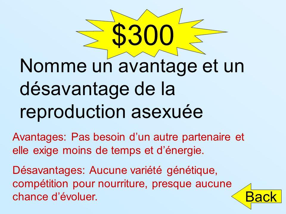 $300 Back Nomme un avantage et un désavantage de la reproduction asexuée Avantages: Pas besoin dun autre partenaire et elle exige moins de temps et dé