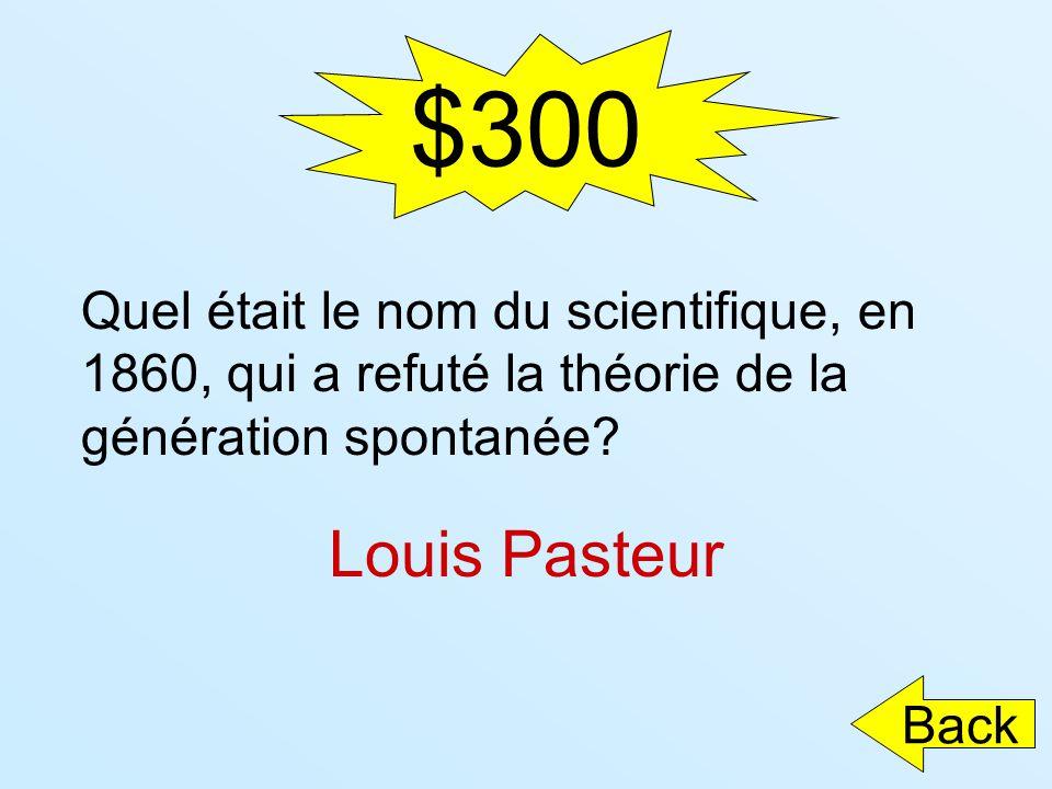 $300 Quel était le nom du scientifique, en 1860, qui a refuté la théorie de la génération spontanée? Louis Pasteur Back