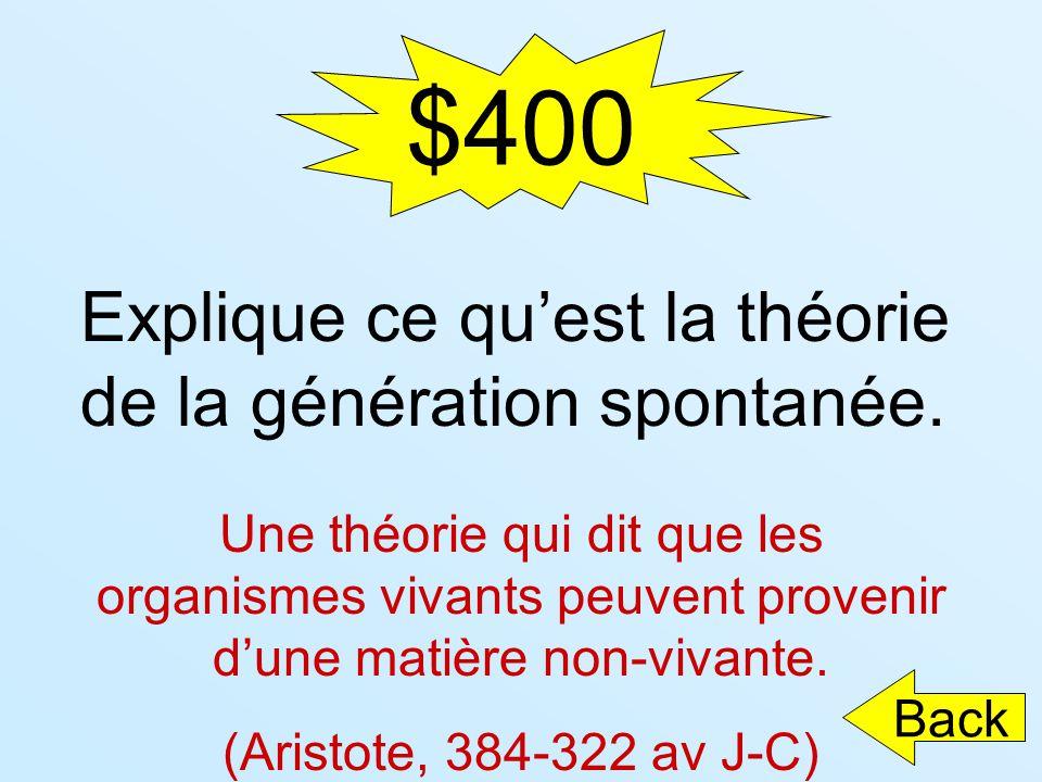 $400 Explique ce quest la théorie de la génération spontanée. Une théorie qui dit que les organismes vivants peuvent provenir dune matière non-vivante