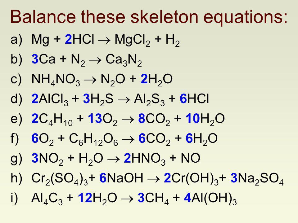a)Mg + HCl MgCl 2 + H 2 b)Ca + N 2 Ca 3 N 2 c)NH 4 NO 3 N 2 O + H 2 O d)AlCl 3 + H 2 S Al 2 S 3 + HCl e)C 4 H 10 + O 2 CO 2 + H 2 O f)O 2 + C 6 H 12 O