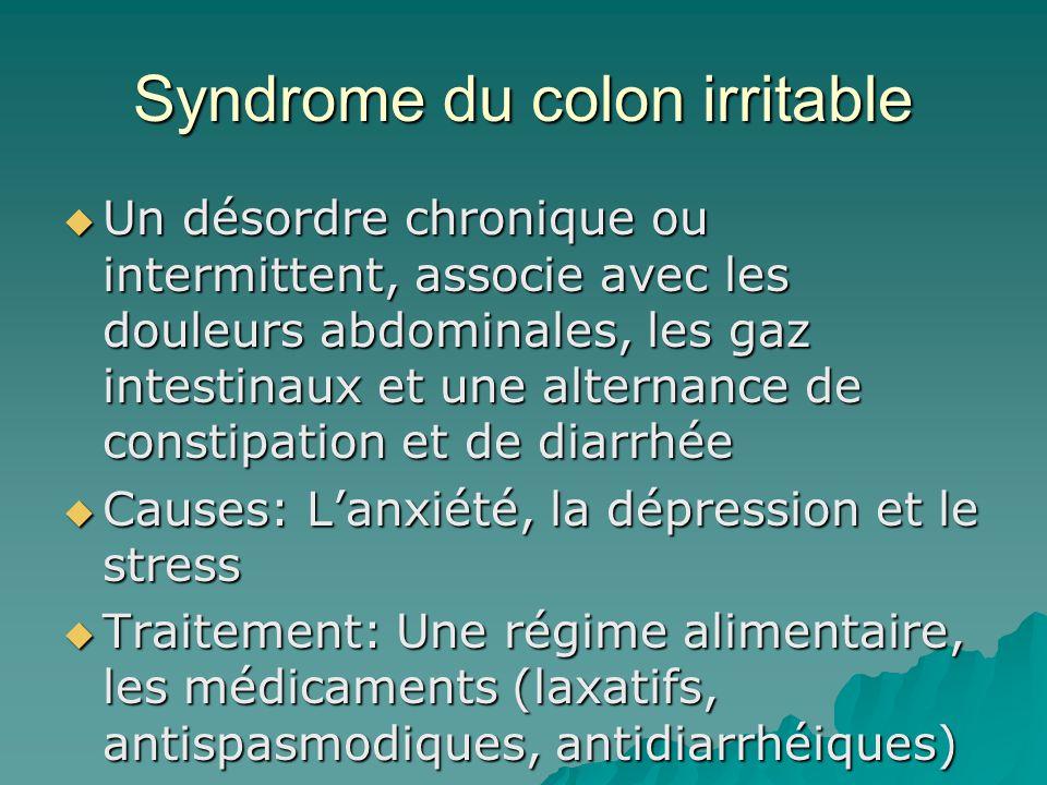 Syndrome du colon irritable Un désordre chronique ou intermittent, associe avec les douleurs abdominales, les gaz intestinaux et une alternance de constipation et de diarrhée Un désordre chronique ou intermittent, associe avec les douleurs abdominales, les gaz intestinaux et une alternance de constipation et de diarrhée Causes: Lanxiété, la dépression et le stress Causes: Lanxiété, la dépression et le stress Traitement: Une régime alimentaire, les médicaments (laxatifs, antispasmodiques, antidiarrhéiques) Traitement: Une régime alimentaire, les médicaments (laxatifs, antispasmodiques, antidiarrhéiques)