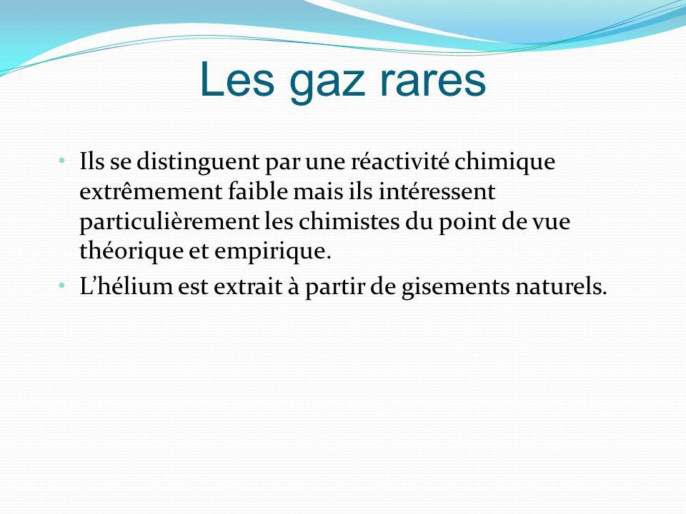 Les gaz rares Ils se distinguent par une réactivité chimique extrêmement faible mais ils intéressent particulièrement les chimistes du point de vue théorique et empirique.