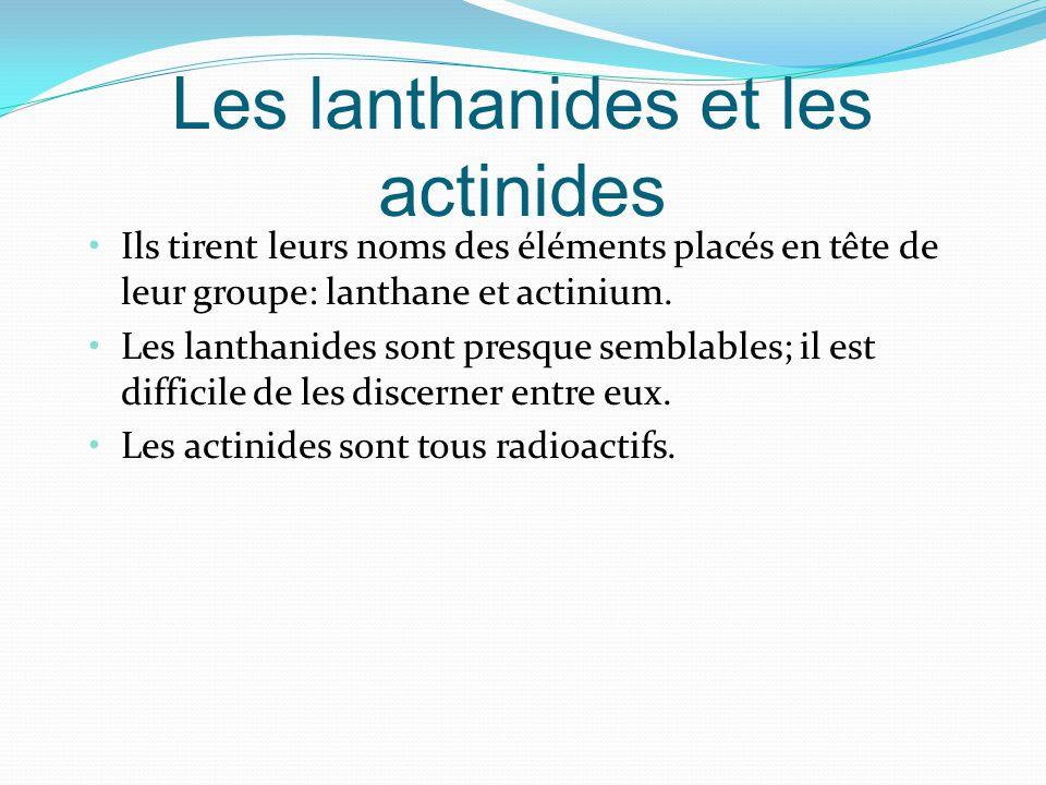 Les lanthanides et les actinides Ils tirent leurs noms des éléments placés en tête de leur groupe: lanthane et actinium.