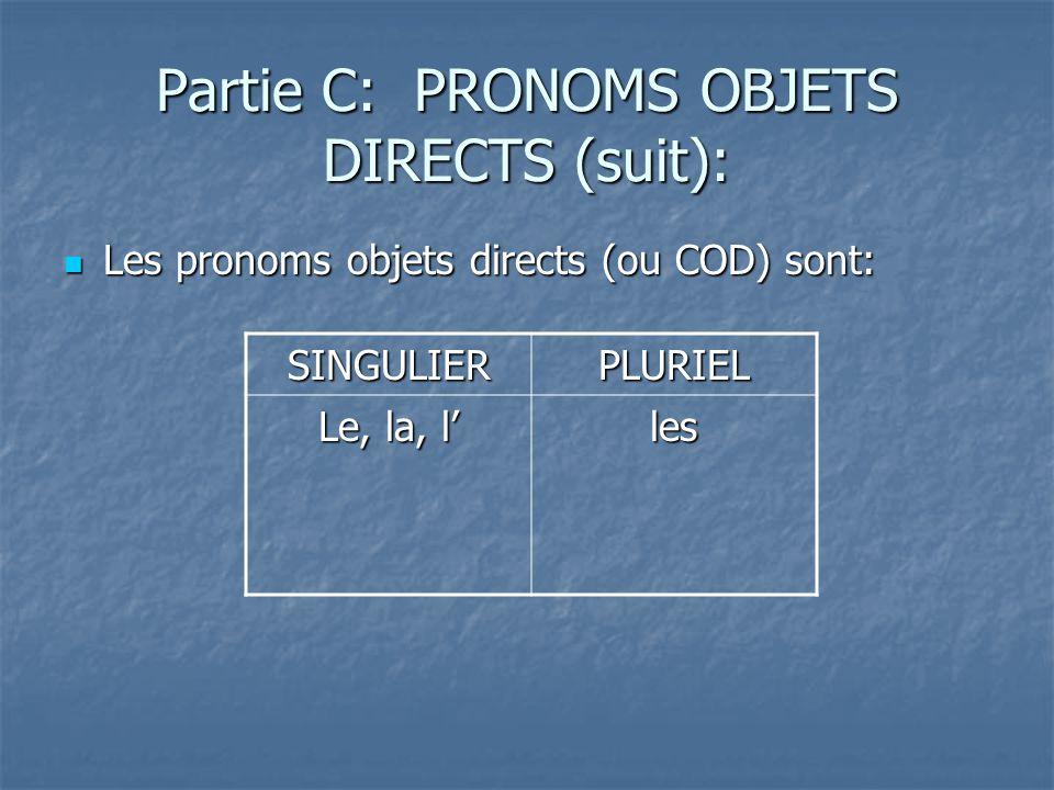 Partie C: PRONOMS OBJETS DIRECTS (suit): Les pronoms objets directs (ou COD) sont: Les pronoms objets directs (ou COD) sont: SINGULIERPLURIEL Le, la, l les