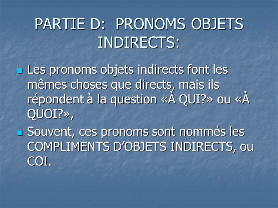 PARTIE D: PRONOMS OBJETS INDIRECTS: Les pronoms objets indirects font les mêmes choses que directs, mais ils répondent à la question «À QUI » ou «À QUOI », Les pronoms objets indirects font les mêmes choses que directs, mais ils répondent à la question «À QUI » ou «À QUOI », Souvent, ces pronoms sont nommés les COMPLIMENTS DOBJETS INDIRECTS, ou COI.