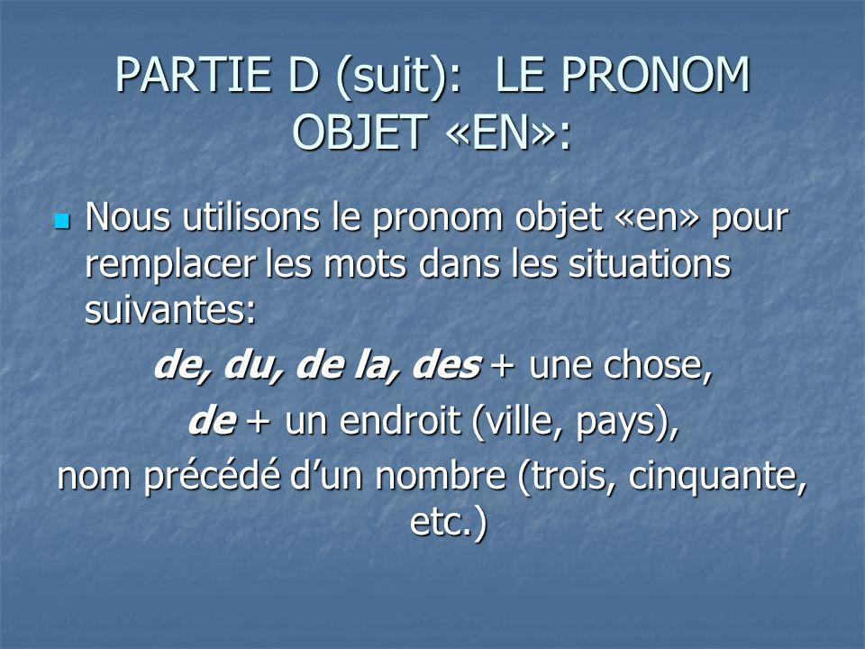 PARTIE D (suit): LE PRONOM OBJET «EN»: Nous utilisons le pronom objet «en» pour remplacer les mots dans les situations suivantes: Nous utilisons le pronom objet «en» pour remplacer les mots dans les situations suivantes: de, du, de la, des + une chose, de + un endroit (ville, pays), nom précédé dun nombre (trois, cinquante, etc.)