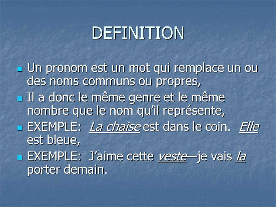 DEFINITION Un pronom est un mot qui remplace un ou des noms communs ou propres, Un pronom est un mot qui remplace un ou des noms communs ou propres, Il a donc le même genre et le même nombre que le nom quil représente, Il a donc le même genre et le même nombre que le nom quil représente, EXEMPLE: La chaise est dans le coin.