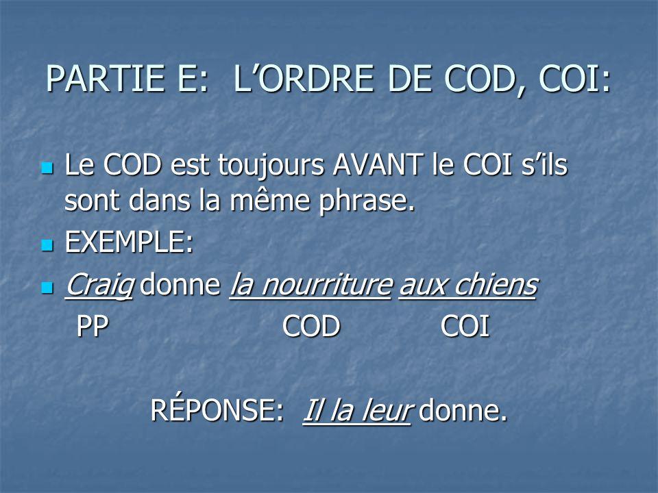 PARTIE E: LORDRE DE COD, COI: Le COD est toujours AVANT le COI sils sont dans la même phrase.