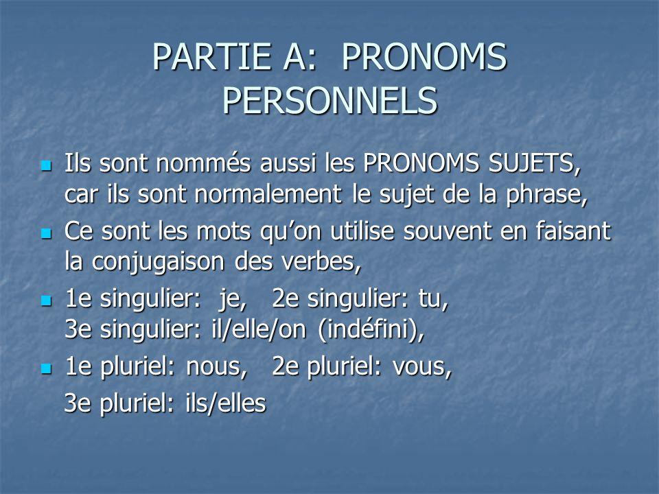PARTIE A: PRONOMS PERSONNELS Ils sont nommés aussi les PRONOMS SUJETS, car ils sont normalement le sujet de la phrase, Ils sont nommés aussi les PRONOMS SUJETS, car ils sont normalement le sujet de la phrase, Ce sont les mots quon utilise souvent en faisant la conjugaison des verbes, Ce sont les mots quon utilise souvent en faisant la conjugaison des verbes, 1e singulier: je, 2e singulier: tu, 3e singulier: il/elle/on (indéfini), 1e singulier: je, 2e singulier: tu, 3e singulier: il/elle/on (indéfini), 1e pluriel: nous, 2e pluriel: vous, 1e pluriel: nous, 2e pluriel: vous, 3e pluriel: ils/elles 3e pluriel: ils/elles