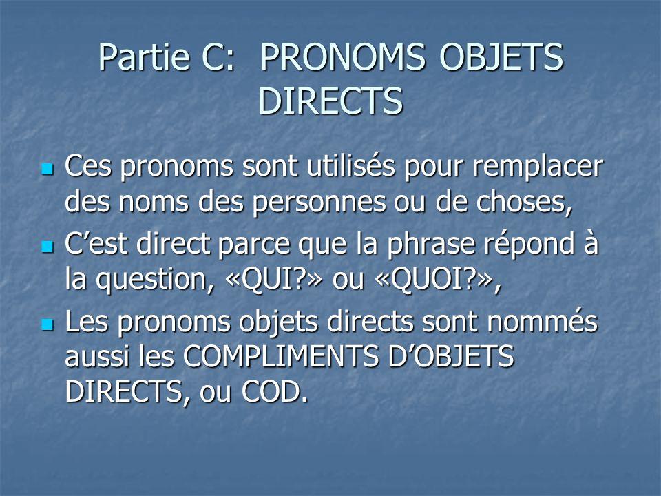 Partie C: PRONOMS OBJETS DIRECTS Ces pronoms sont utilisés pour remplacer des noms des personnes ou de choses, Ces pronoms sont utilisés pour remplacer des noms des personnes ou de choses, Cest direct parce que la phrase répond à la question, «QUI » ou «QUOI », Cest direct parce que la phrase répond à la question, «QUI » ou «QUOI », Les pronoms objets directs sont nommés aussi les COMPLIMENTS DOBJETS DIRECTS, ou COD.