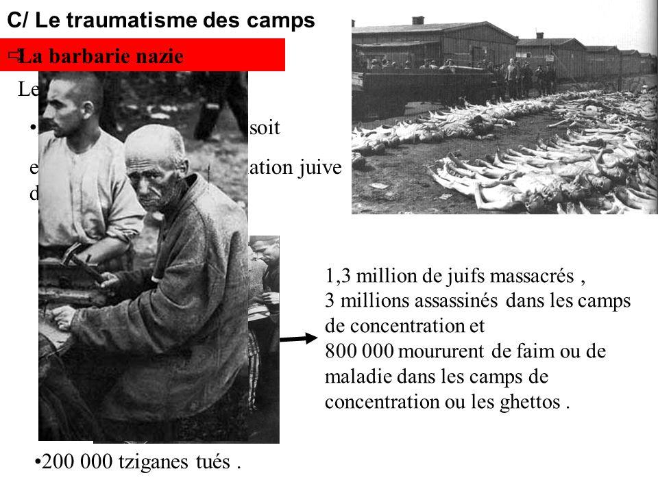 C/ Le traumatisme des camps La barbarie nazie 1,3 million de juifs massacrés, 3 millions assassinés dans les camps de concentration et 800 000 mourure