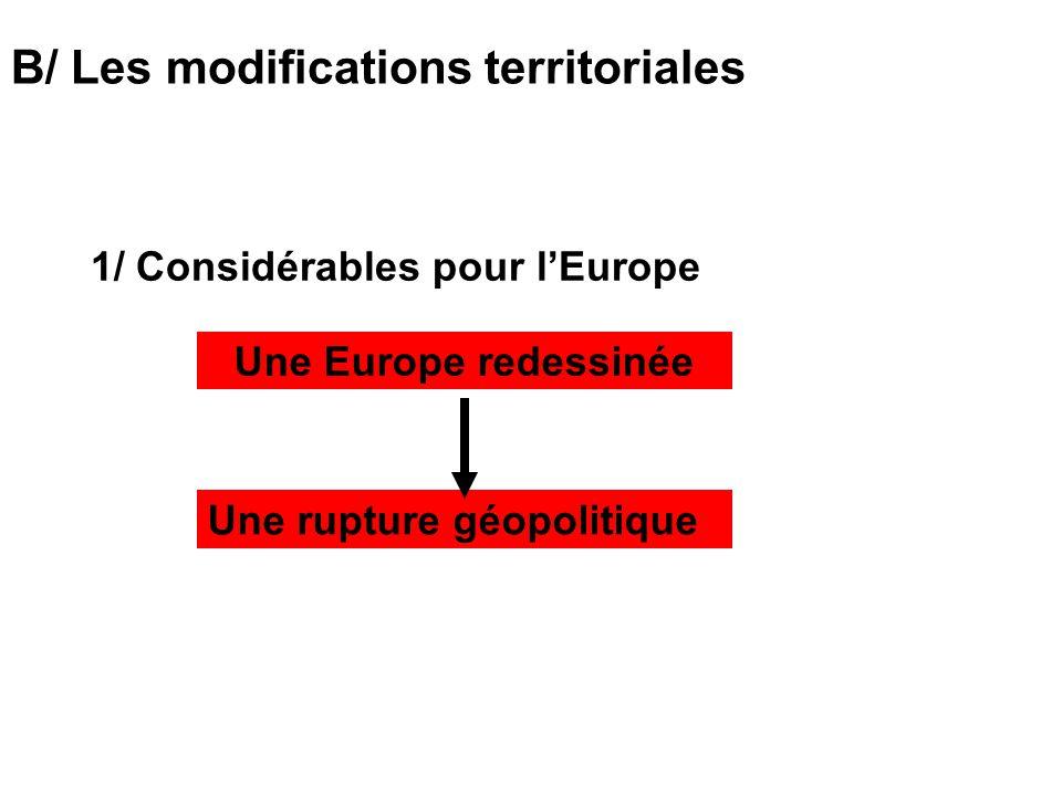 B/ Les modifications territoriales 1/ Considérables pour lEurope Une rupture géopolitique Une Europe redessinée