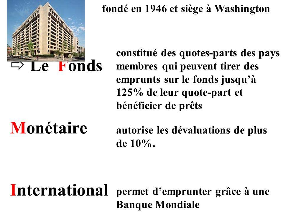 Le Fonds Monétaire International fondé en 1946 et siège à Washington constitué des quotes-parts des pays membres qui peuvent tirer des emprunts sur le