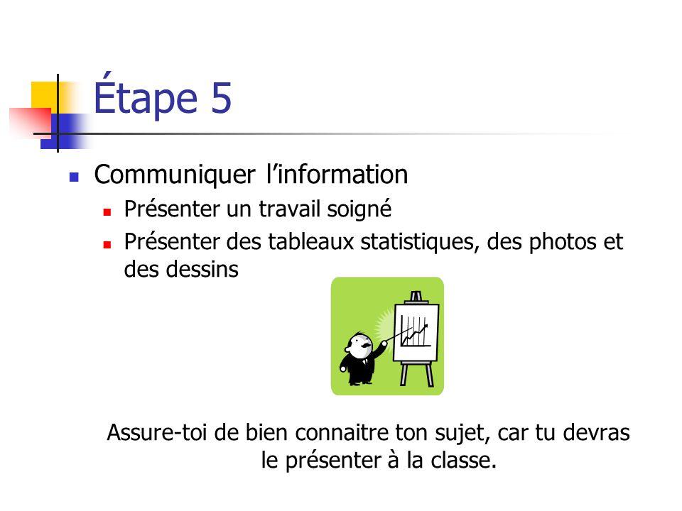 Étape 5 Communiquer linformation Présenter un travail soigné Présenter des tableaux statistiques, des photos et des dessins Assure-toi de bien connaitre ton sujet, car tu devras le présenter à la classe.