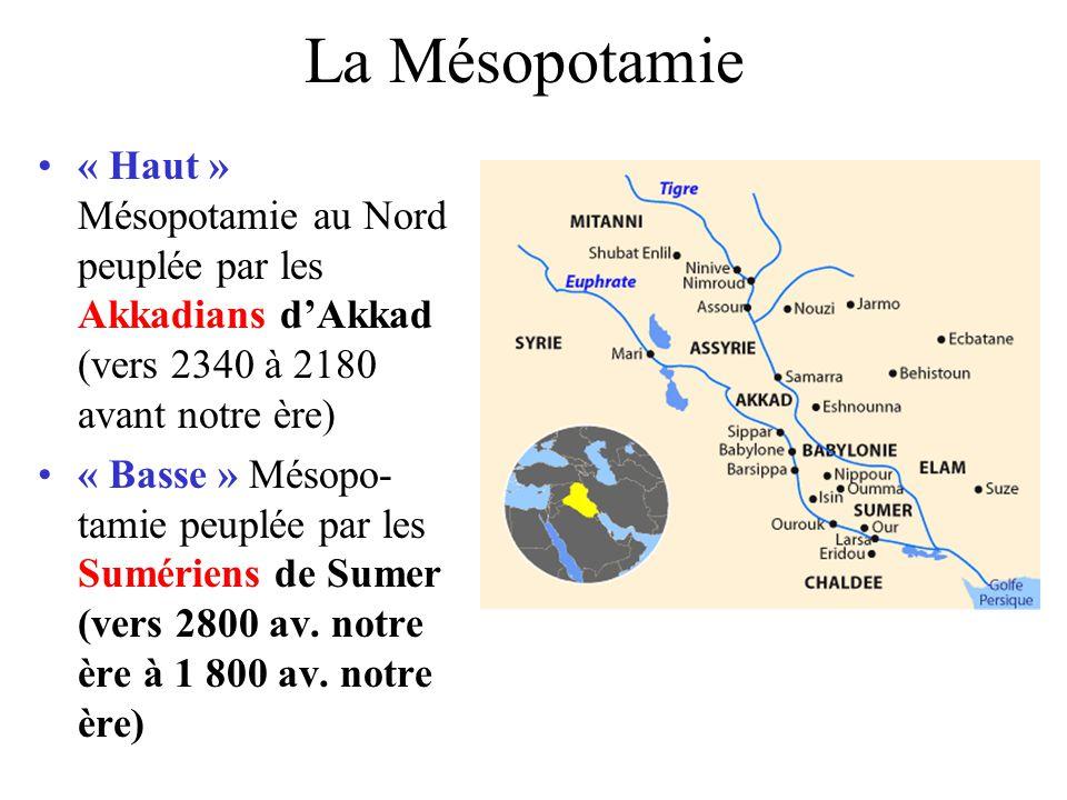 La Mésopotamie « Haut » Mésopotamie au Nord peuplée par les Akkadians dAkkad (vers 2340 à 2180 avant notre ère) « Basse » Mésopo- tamie peuplée par les Sumériens de Sumer (vers 2800 av.