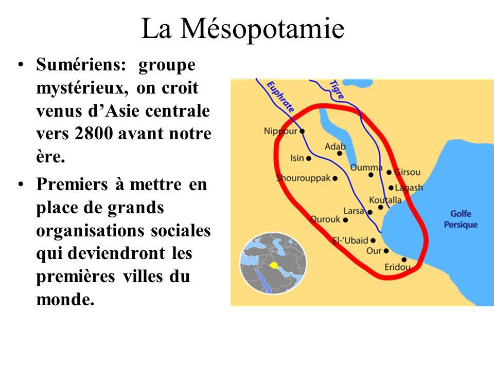 La Mésopotamie Sumériens: groupe mystérieux, on croit venus dAsie centrale vers 2800 avant notre ère. Premiers à mettre en place de grands organisatio