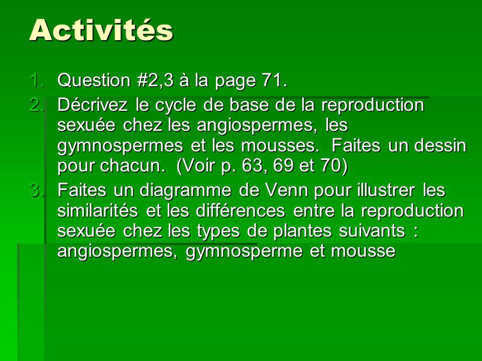 Activités 1.Question #2,3 à la page 71. 2.Décrivez le cycle de base de la reproduction sexuée chez les angiospermes, les gymnospermes et les mousses.