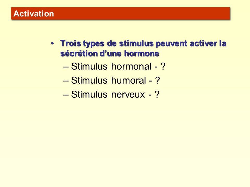 Trois types de stimulus peuvent activer la sécrétion dune hormoneTrois types de stimulus peuvent activer la sécrétion dune hormone –Stimulus hormonal