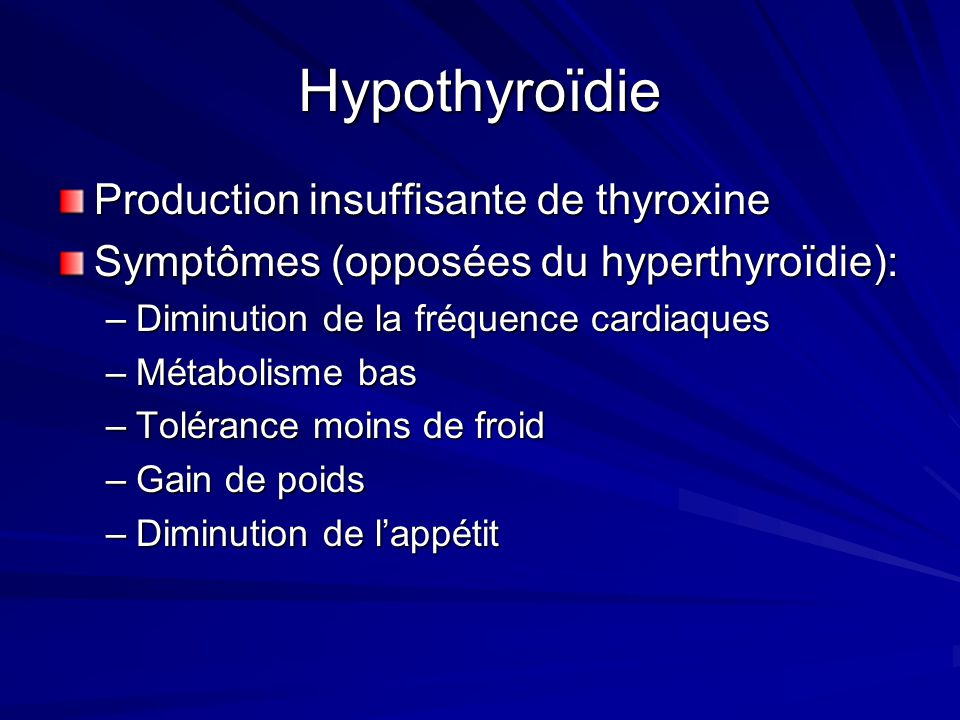 Hypothyroïdie Production insuffisante de thyroxine Symptômes (opposées du hyperthyroïdie): –Diminution de la fréquence cardiaques –Métabolisme bas –To