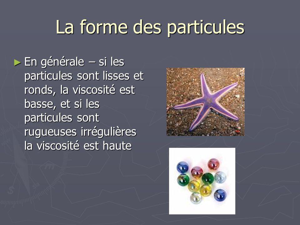 La forme des particules En générale – si les particules sont lisses et ronds, la viscosité est basse, et si les particules sont rugueuses irrégulières