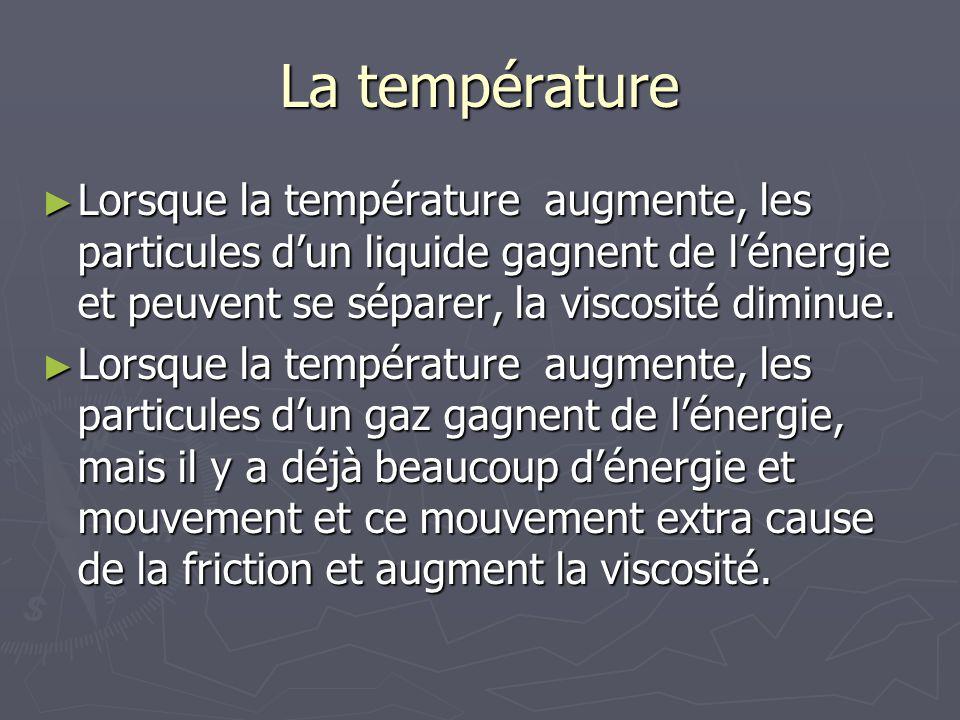La température Lorsque la température augmente, les particules dun liquide gagnent de lénergie et peuvent se séparer, la viscosité diminue. Lorsque la