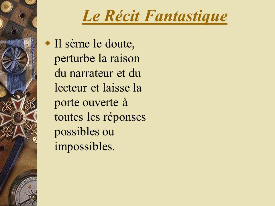 Le Récit Fantastique Il sème le doute, perturbe la raison du narrateur et du lecteur et laisse la porte ouverte à toutes les réponses possibles ou imp