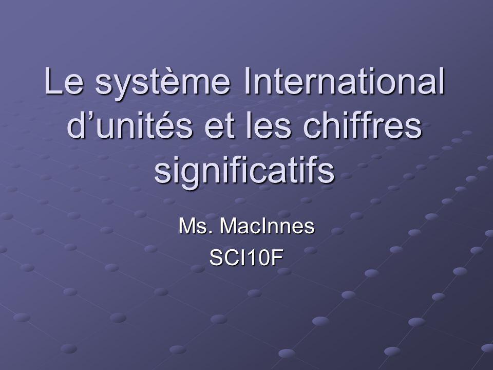 Le système International dunités et les chiffres significatifs Ms. MacInnes SCI10F