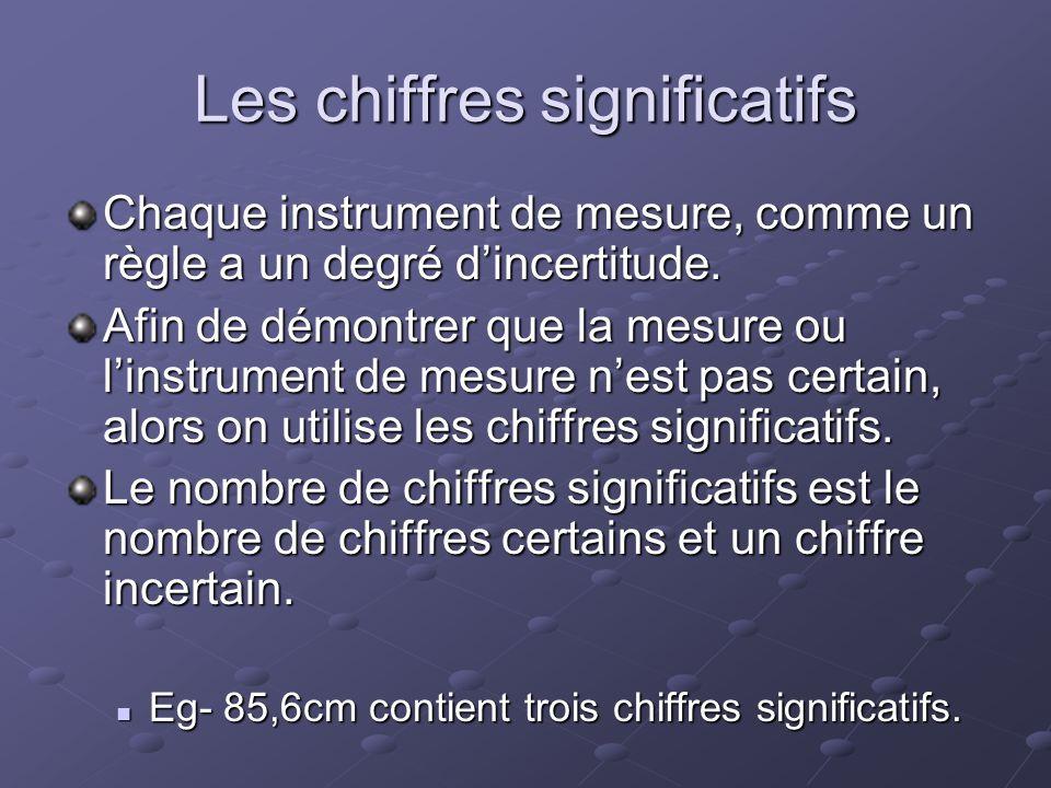 Les chiffres significatifs Chaque instrument de mesure, comme un règle a un degré dincertitude. Afin de démontrer que la mesure ou linstrument de mesu